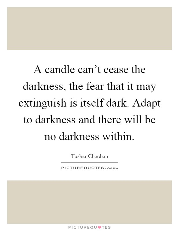 A candle can't cease the darkness, the fear that it may extinguish is itself dark. Adapt to darkness and there will be no darkness within Picture Quote #1