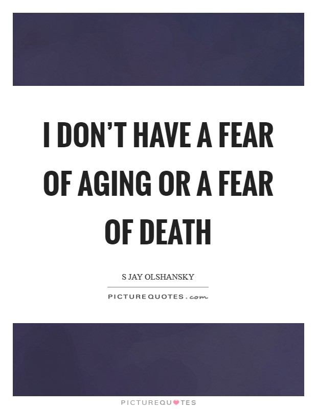 I don't have a fear of aging or a fear of death Picture Quote #1