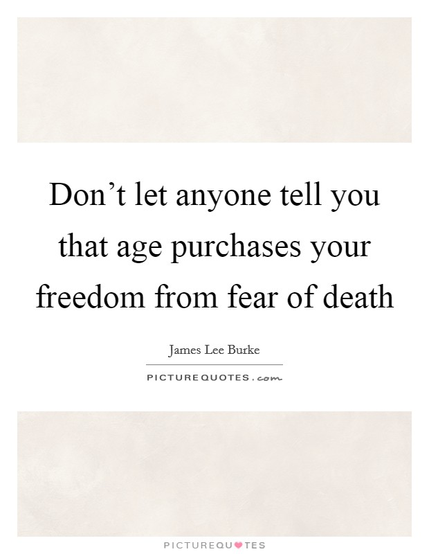 Don't let anyone tell you that age purchases your freedom from fear of death Picture Quote #1