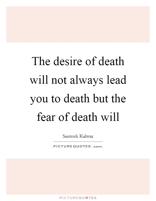 The desire of death will not always lead you to death but the fear of death will Picture Quote #1