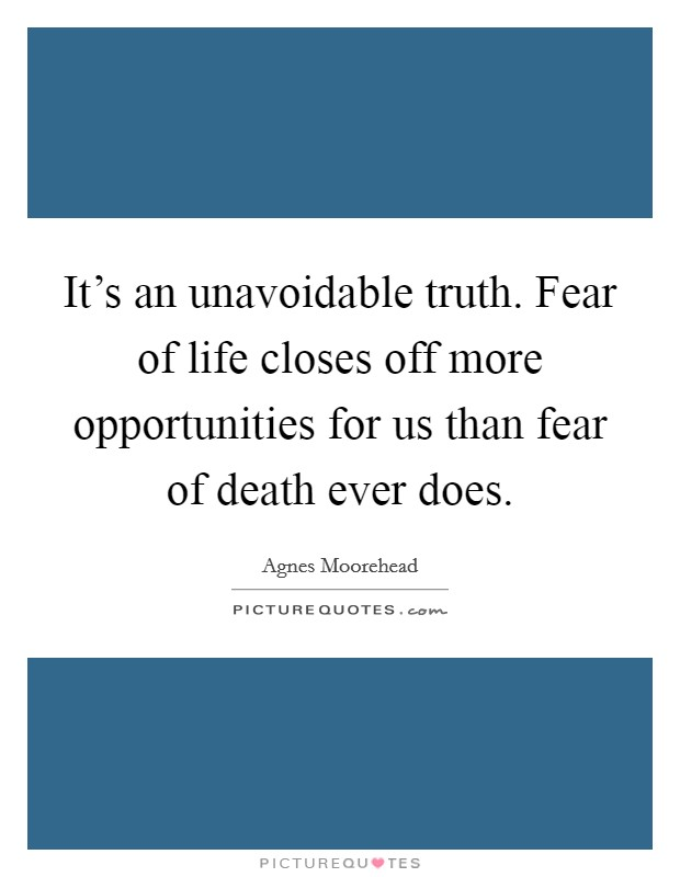 It's an unavoidable truth. Fear of life closes off more opportunities for us than fear of death ever does Picture Quote #1