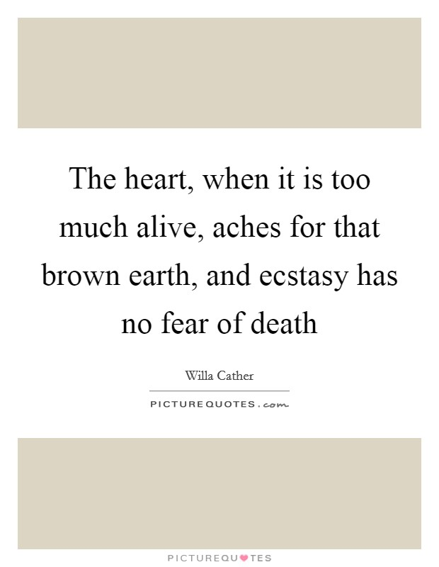 The heart, when it is too much alive, aches for that brown earth, and ecstasy has no fear of death Picture Quote #1