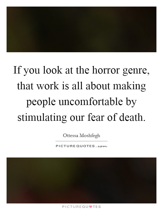 If you look at the horror genre, that work is all about making people uncomfortable by stimulating our fear of death Picture Quote #1