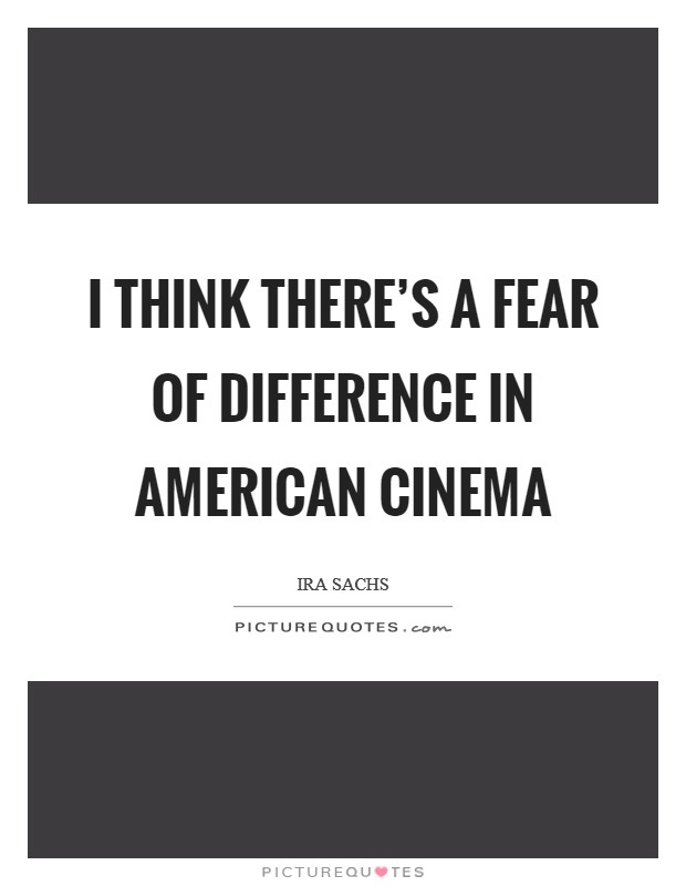 I think there's a fear of difference in American cinema Picture Quote #1