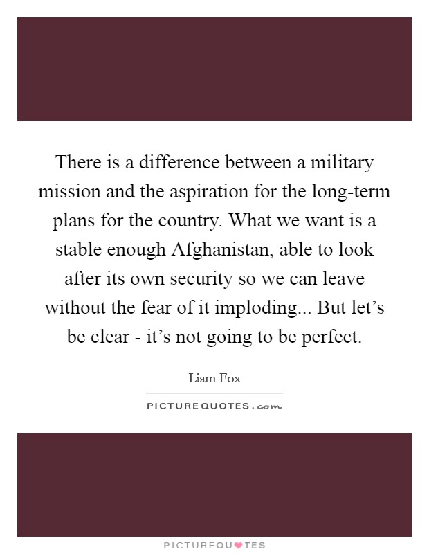 There is a difference between a military mission and the aspiration for the long-term plans for the country. What we want is a stable enough Afghanistan, able to look after its own security so we can leave without the fear of it imploding... But let's be clear - it's not going to be perfect Picture Quote #1