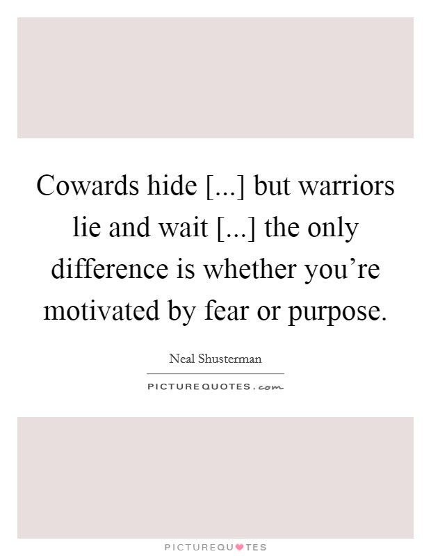 Cowards hide [...] but warriors lie and wait [...] the only difference is whether you're motivated by fear or purpose Picture Quote #1