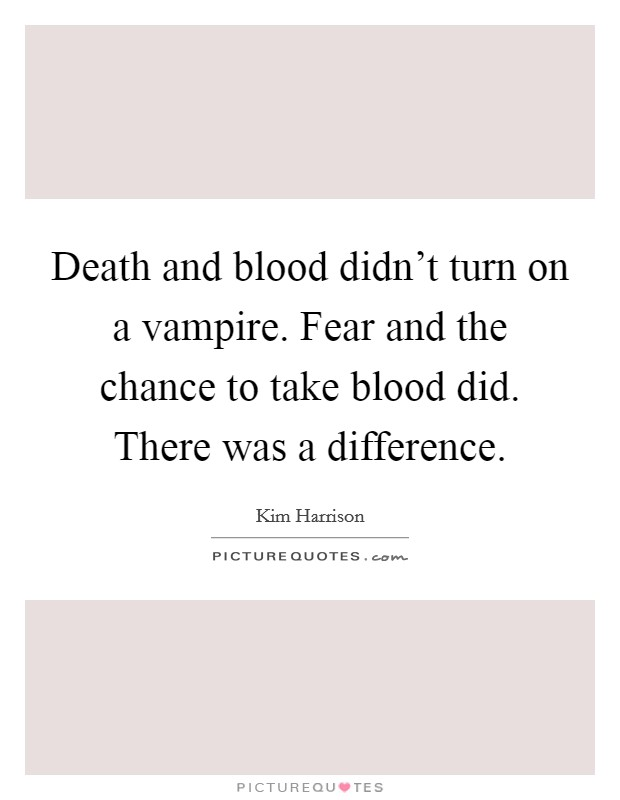 Death and blood didn't turn on a vampire. Fear and the chance to take blood did. There was a difference Picture Quote #1