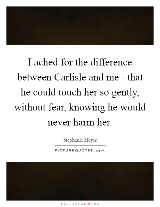 I ached for the difference between Carlisle and me - that he could touch her so gently, without fear, knowing he would never harm her Picture Quote #1