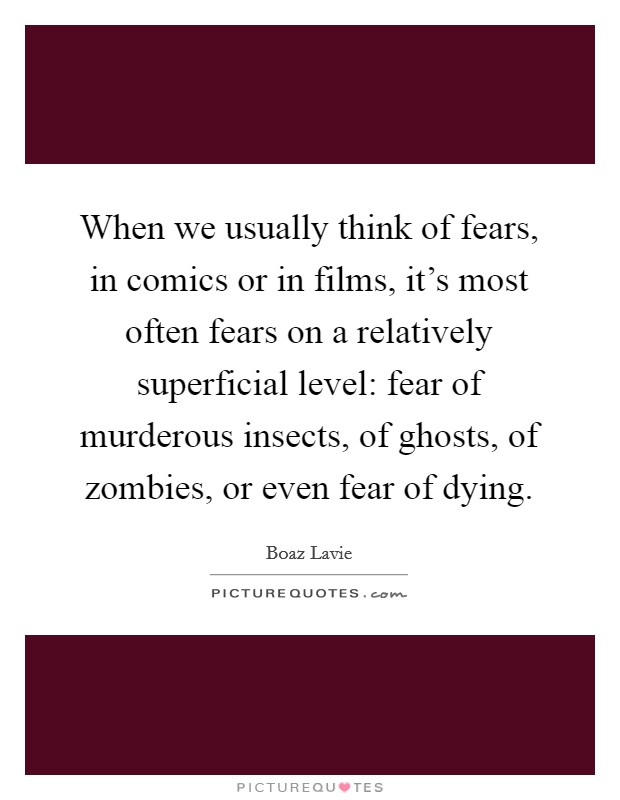 When we usually think of fears, in comics or in films, it's most often fears on a relatively superficial level: fear of murderous insects, of ghosts, of zombies, or even fear of dying Picture Quote #1