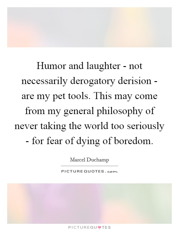 Humor and laughter - not necessarily derogatory derision - are my pet tools. This may come from my general philosophy of never taking the world too seriously - for fear of dying of boredom Picture Quote #1