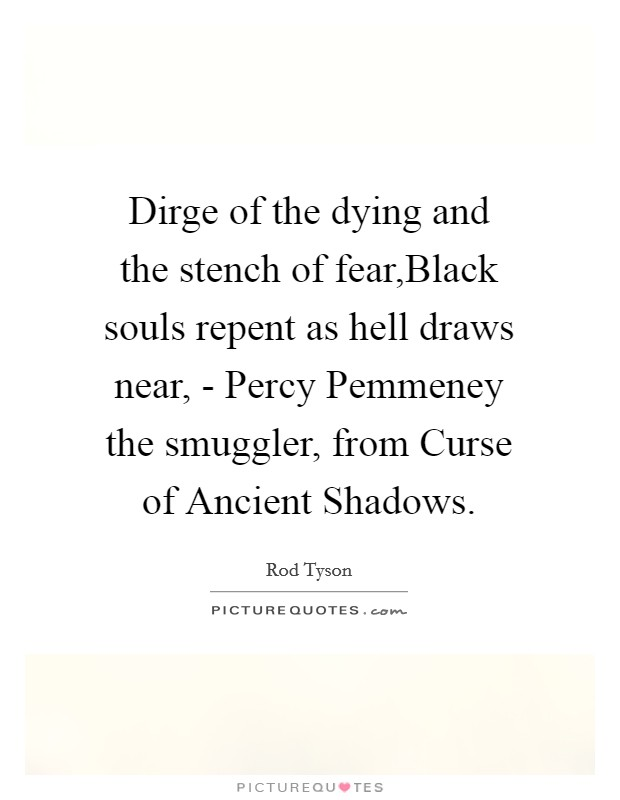 Dirge of the dying and the stench of fear,Black souls repent as hell draws near, - Percy Pemmeney the smuggler, from Curse of Ancient Shadows Picture Quote #1