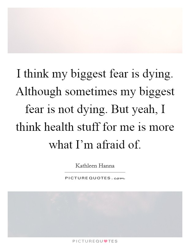 I think my biggest fear is dying. Although sometimes my biggest fear is not dying. But yeah, I think health stuff for me is more what I'm afraid of Picture Quote #1
