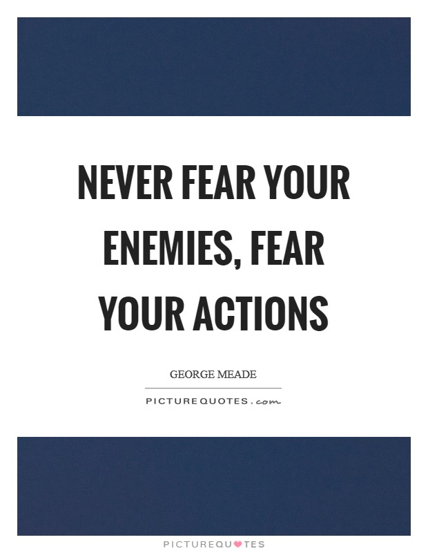 Never fear your enemies, fear your actions Picture Quote #1