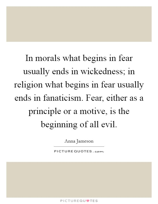 In morals what begins in fear usually ends in wickedness; in religion what begins in fear usually ends in fanaticism. Fear, either as a principle or a motive, is the beginning of all evil Picture Quote #1