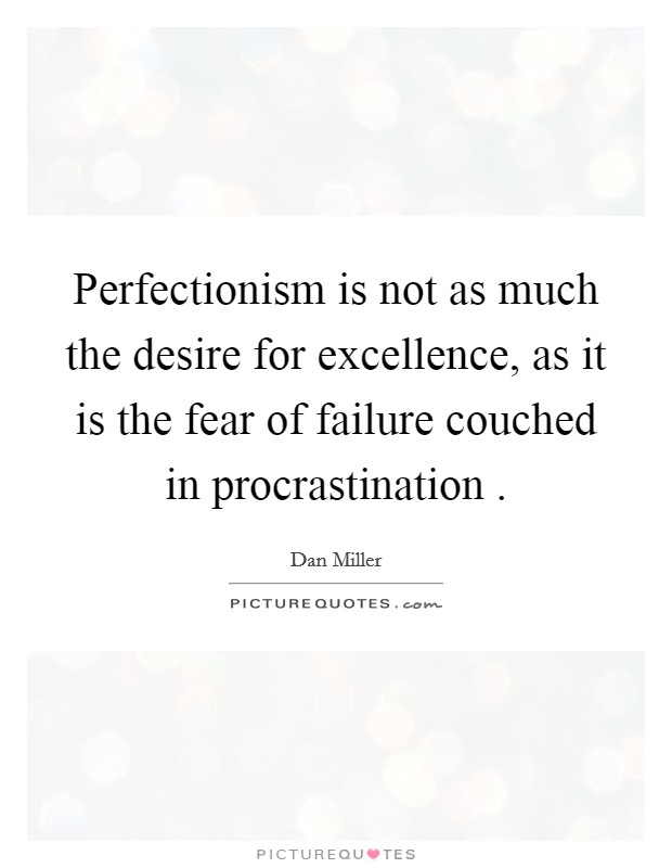 Perfectionism is not as much the desire for excellence, as it is the fear of failure couched in procrastination  Picture Quote #1
