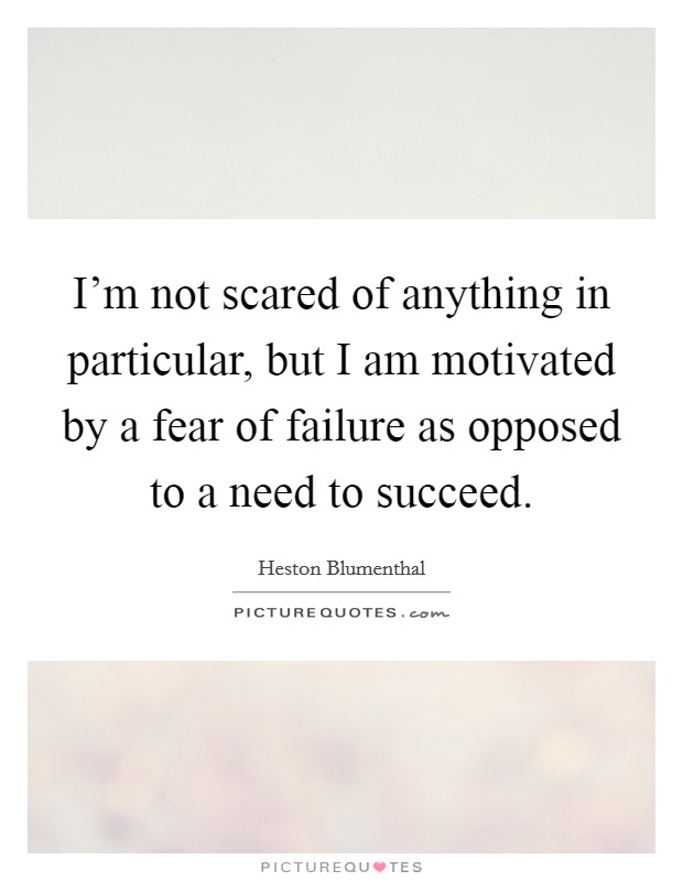 I'm not scared of anything in particular, but I am motivated by a fear of failure as opposed to a need to succeed Picture Quote #1
