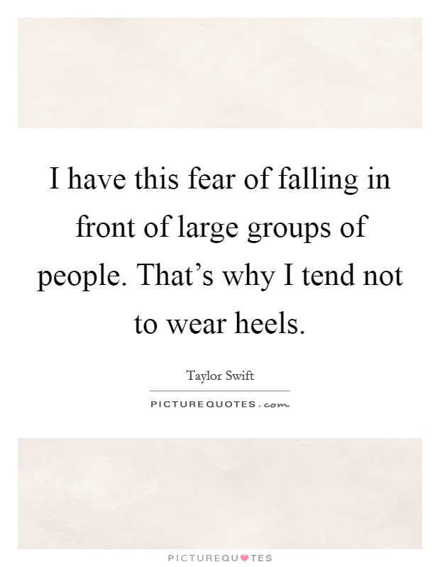 I have this fear of falling in front of large groups of people. That's why I tend not to wear heels Picture Quote #1