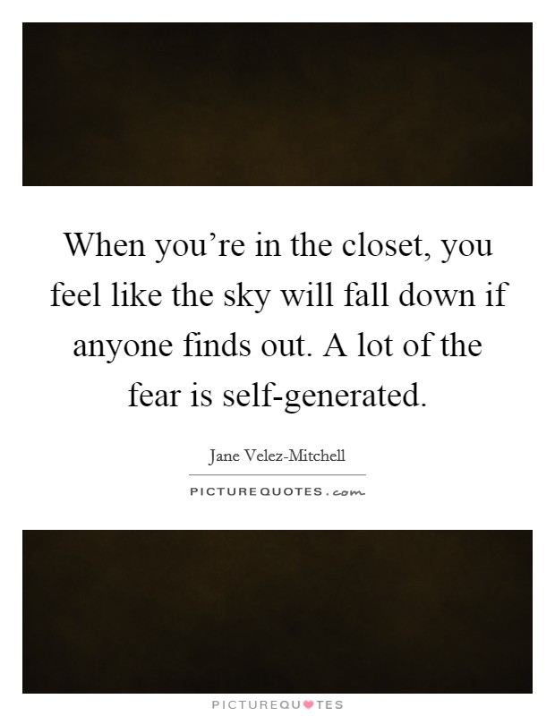 When you're in the closet, you feel like the sky will fall down if anyone finds out. A lot of the fear is self-generated Picture Quote #1