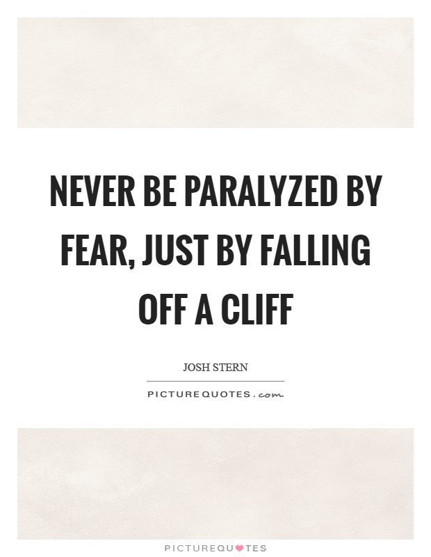 Never be paralyzed by fear, just by falling off a cliff Picture Quote #1