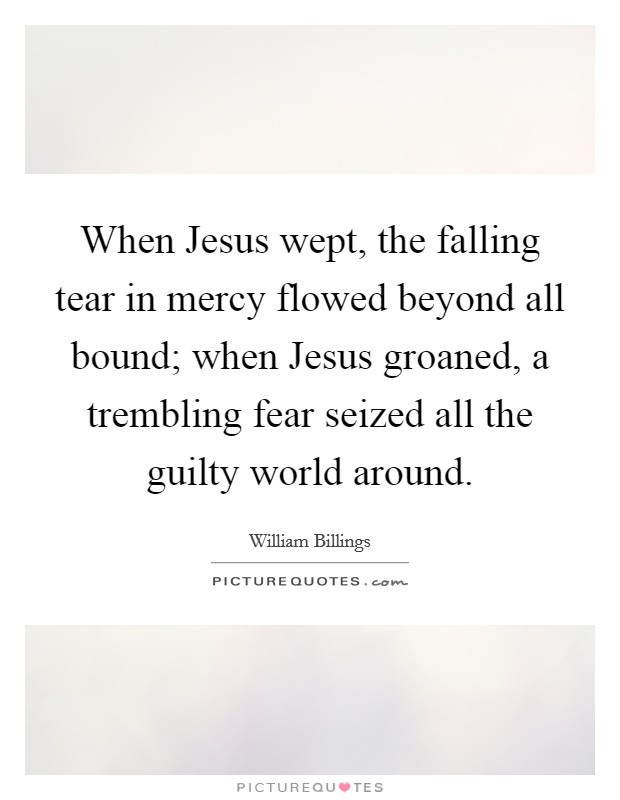 When Jesus wept, the falling tear in mercy flowed beyond all bound; when Jesus groaned, a trembling fear seized all the guilty world around Picture Quote #1