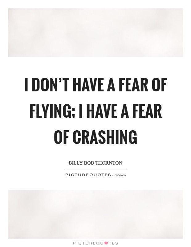 I don't have a fear of flying; I have a fear of crashing Picture Quote #1