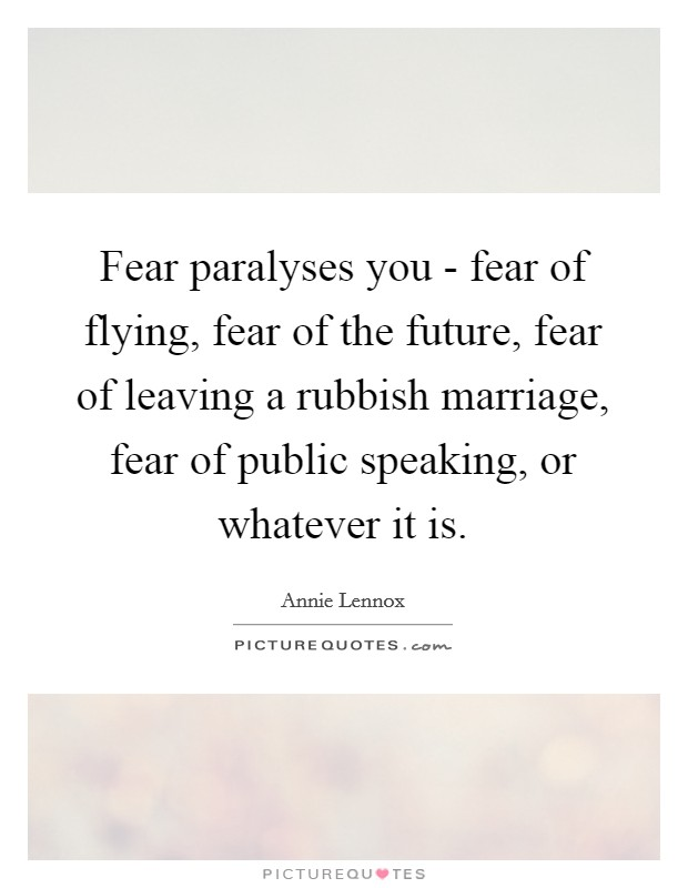 Fear paralyses you - fear of flying, fear of the future, fear of leaving a rubbish marriage, fear of public speaking, or whatever it is Picture Quote #1