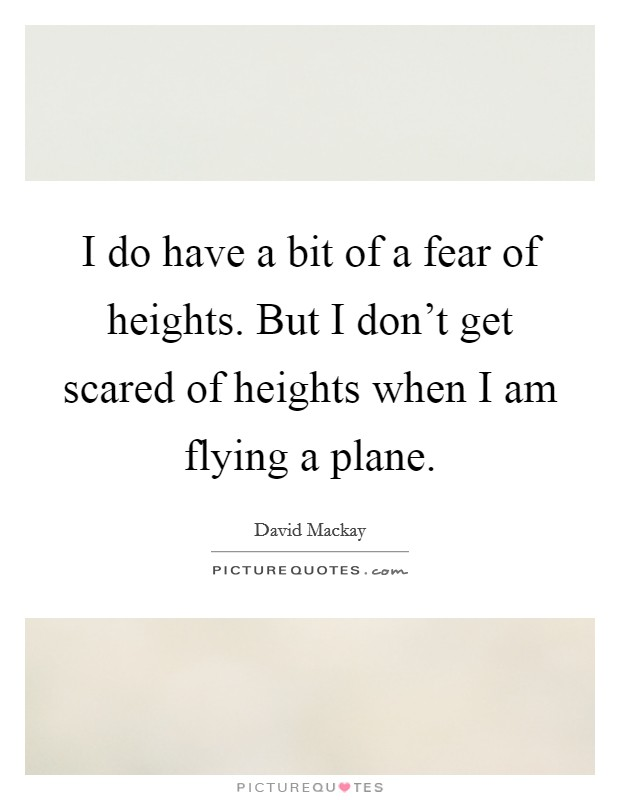 I do have a bit of a fear of heights. But I don't get scared of heights when I am flying a plane Picture Quote #1