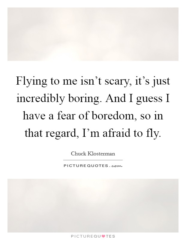 Flying to me isn't scary, it's just incredibly boring. And I guess I have a fear of boredom, so in that regard, I'm afraid to fly Picture Quote #1