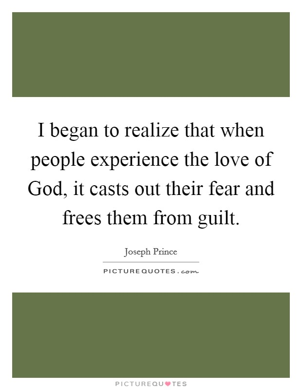 I began to realize that when people experience the love of God, it casts out their fear and frees them from guilt Picture Quote #1