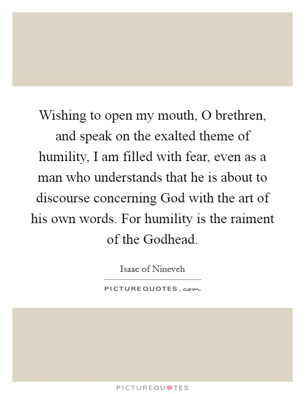 Wishing to open my mouth, O brethren, and speak on the exalted theme of humility, I am filled with fear, even as a man who understands that he is about to discourse concerning God with the art of his own words. For humility is the raiment of the Godhead Picture Quote #1