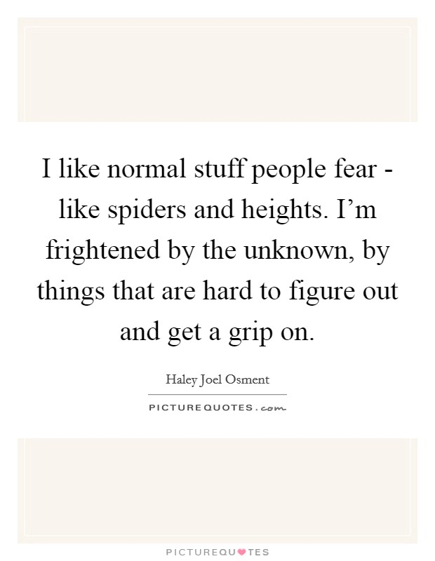 I like normal stuff people fear - like spiders and heights. I'm frightened by the unknown, by things that are hard to figure out and get a grip on. Picture Quote #1
