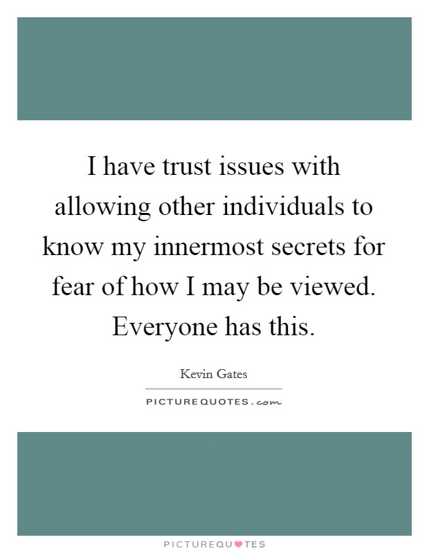 I have trust issues with allowing other individuals to know my innermost secrets for fear of how I may be viewed. Everyone has this. Picture Quote #1