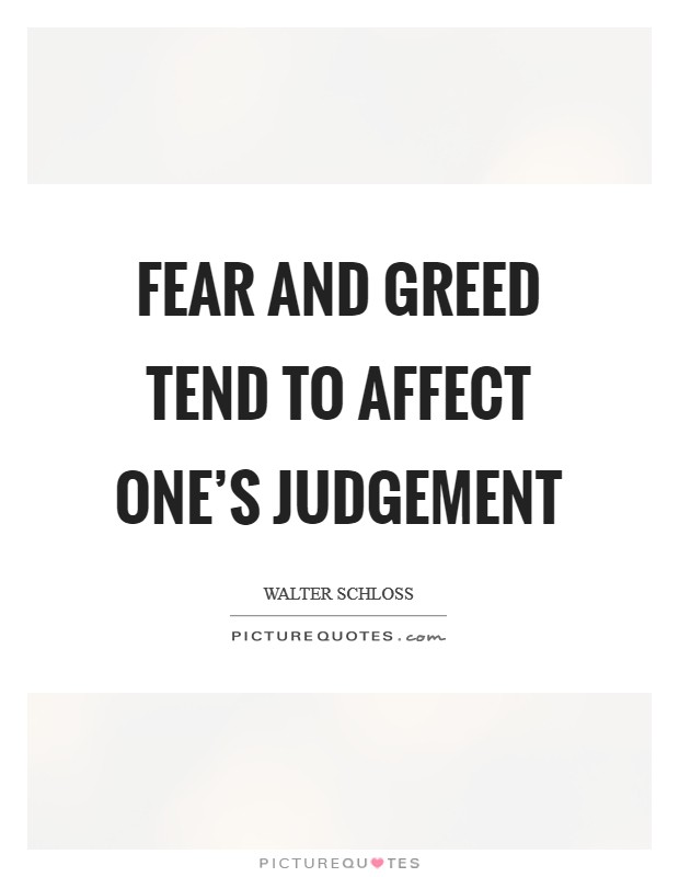 Fear and greed tend to affect one's judgement Picture Quote #1