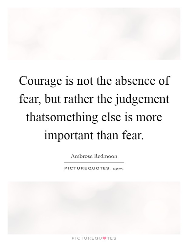 Courage is not the absence of fear, but rather the judgement thatsomething else is more important than fear Picture Quote #1