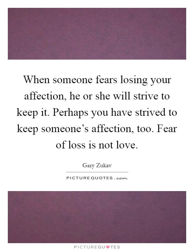When someone fears losing your affection, he or she will strive to keep it. Perhaps you have strived to keep someone's affection, too. Fear of loss is not love. Picture Quote #1