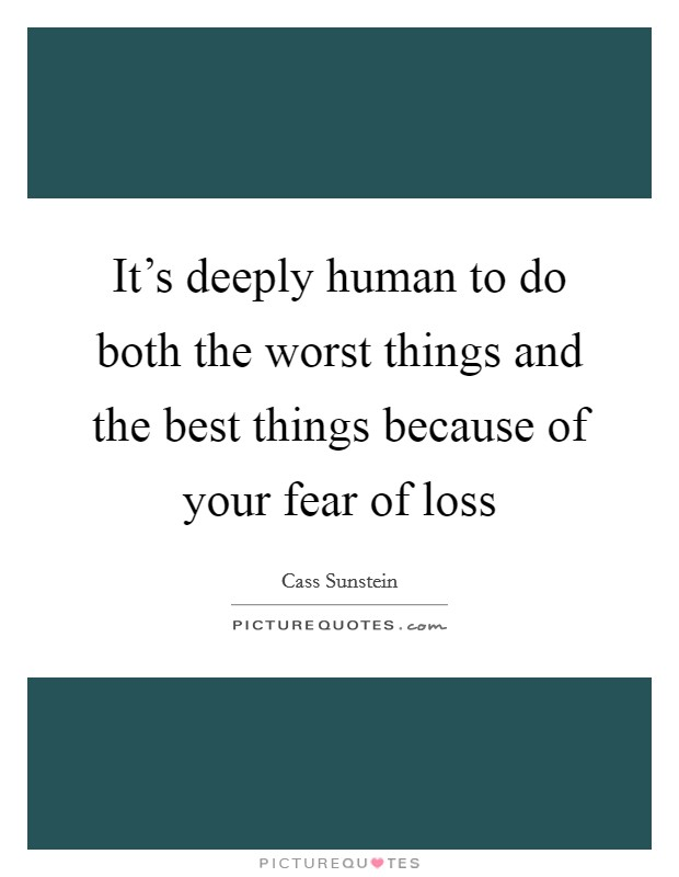 It's deeply human to do both the worst things and the best things because of your fear of loss Picture Quote #1