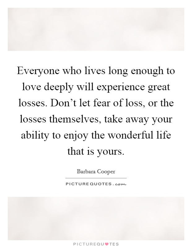 Everyone who lives long enough to love deeply will experience great losses. Don't let fear of loss, or the losses themselves, take away your ability to enjoy the wonderful life that is yours Picture Quote #1