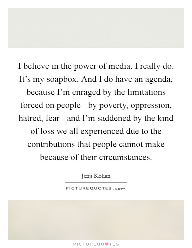 I believe in the power of media. I really do. It's my soapbox. And I do have an agenda, because I'm enraged by the limitations forced on people - by poverty, oppression, hatred, fear - and I'm saddened by the kind of loss we all experienced due to the contributions that people cannot make because of their circumstances. Picture Quote #1