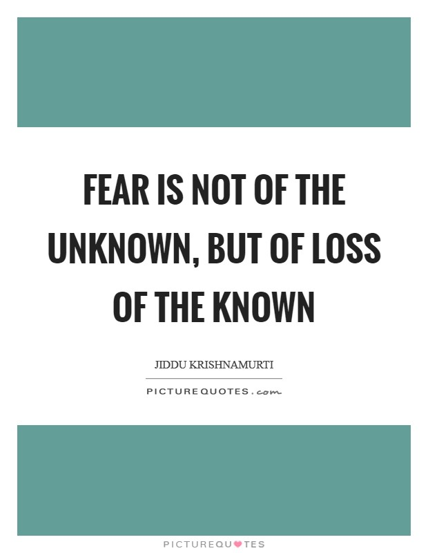 Fear is not of the unknown, but of loss of the known Picture Quote #1
