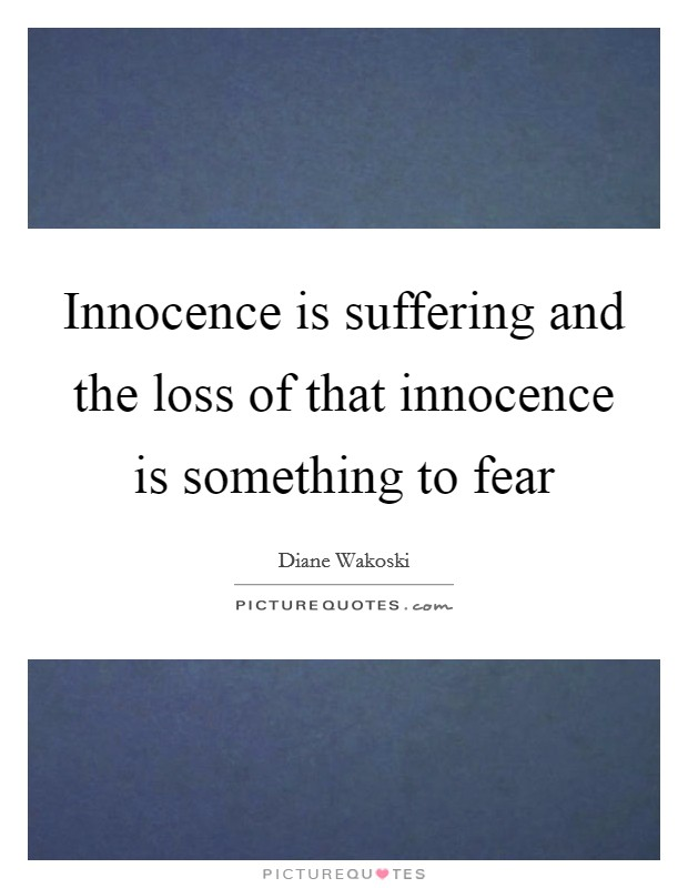 Innocence is suffering and the loss of that innocence is something to fear Picture Quote #1