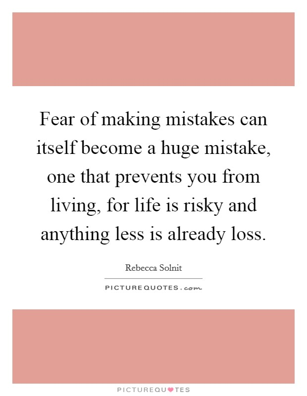 Fear of making mistakes can itself become a huge mistake, one that prevents you from living, for life is risky and anything less is already loss Picture Quote #1