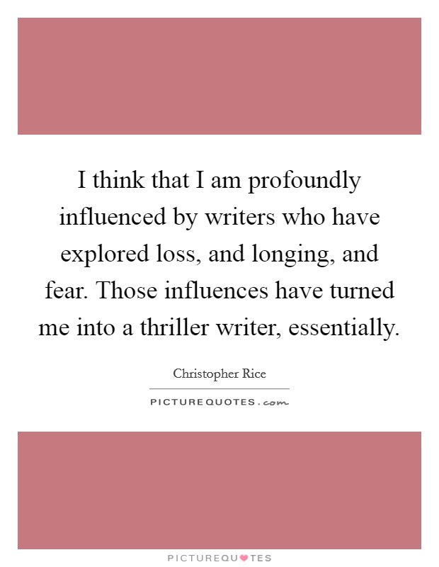 I think that I am profoundly influenced by writers who have explored loss, and longing, and fear. Those influences have turned me into a thriller writer, essentially Picture Quote #1