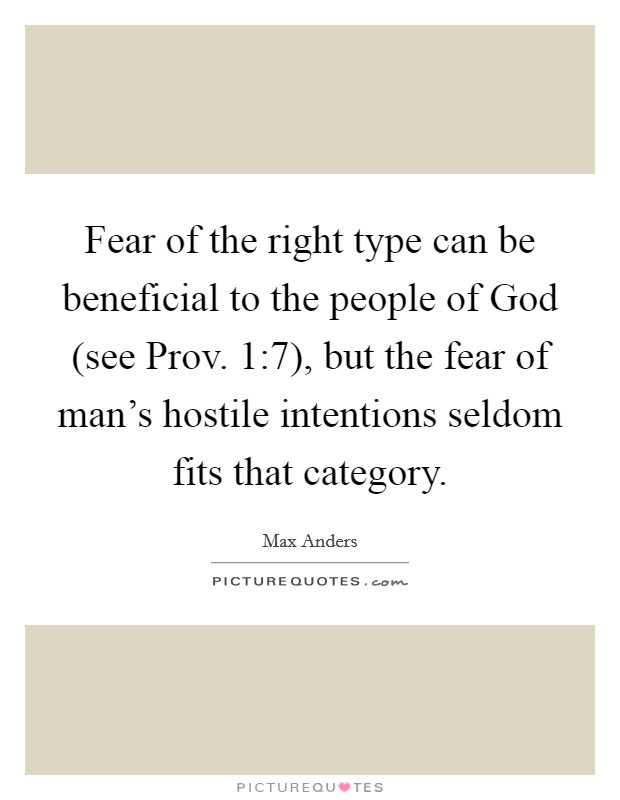 Fear of the right type can be beneficial to the people of God (see Prov. 1:7), but the fear of man's hostile intentions seldom fits that category. Picture Quote #1