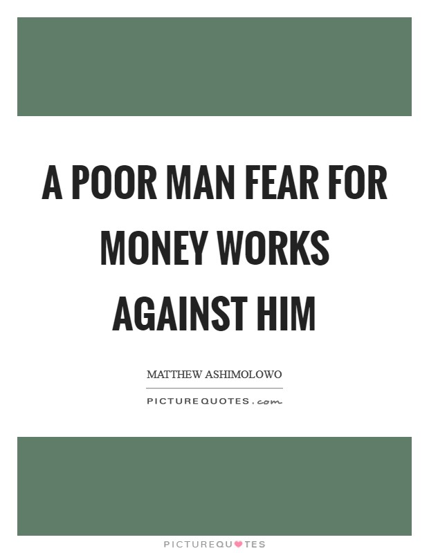 A poor man fear for money works against him Picture Quote #1