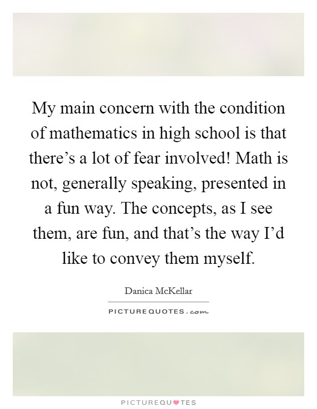My main concern with the condition of mathematics in high school is that there's a lot of fear involved! Math is not, generally speaking, presented in a fun way. The concepts, as I see them, are fun, and that's the way I'd like to convey them myself Picture Quote #1