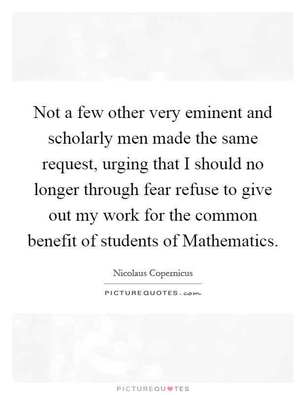 Not a few other very eminent and scholarly men made the same request, urging that I should no longer through fear refuse to give out my work for the common benefit of students of Mathematics Picture Quote #1