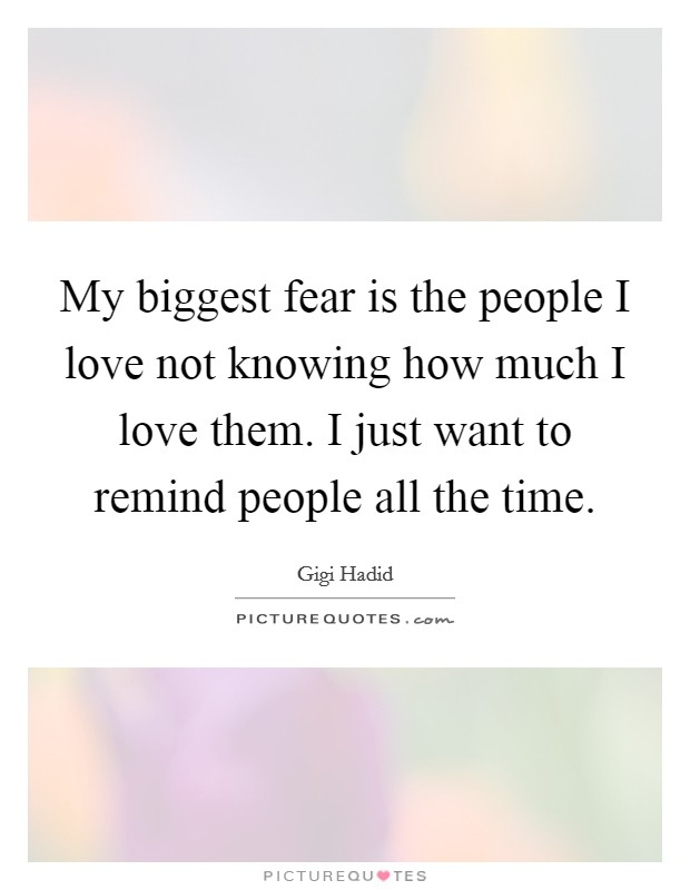 My biggest fear is the people I love not knowing how much I love them. I just want to remind people all the time Picture Quote #1
