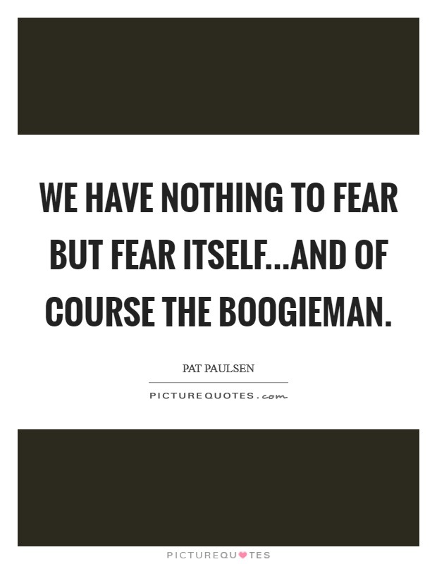 We have nothing to fear but fear itself...and of course the boogieman Picture Quote #1
