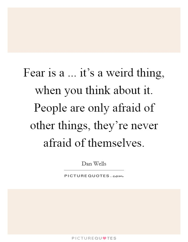 Fear is a ... it's a weird thing, when you think about it. People are only afraid of other things, they're never afraid of themselves Picture Quote #1