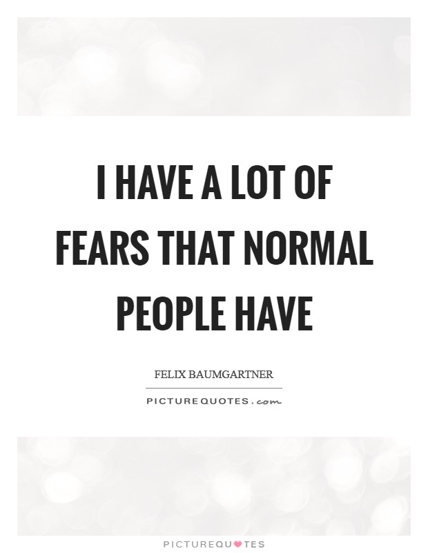 I have a lot of fears that normal people have Picture Quote #1